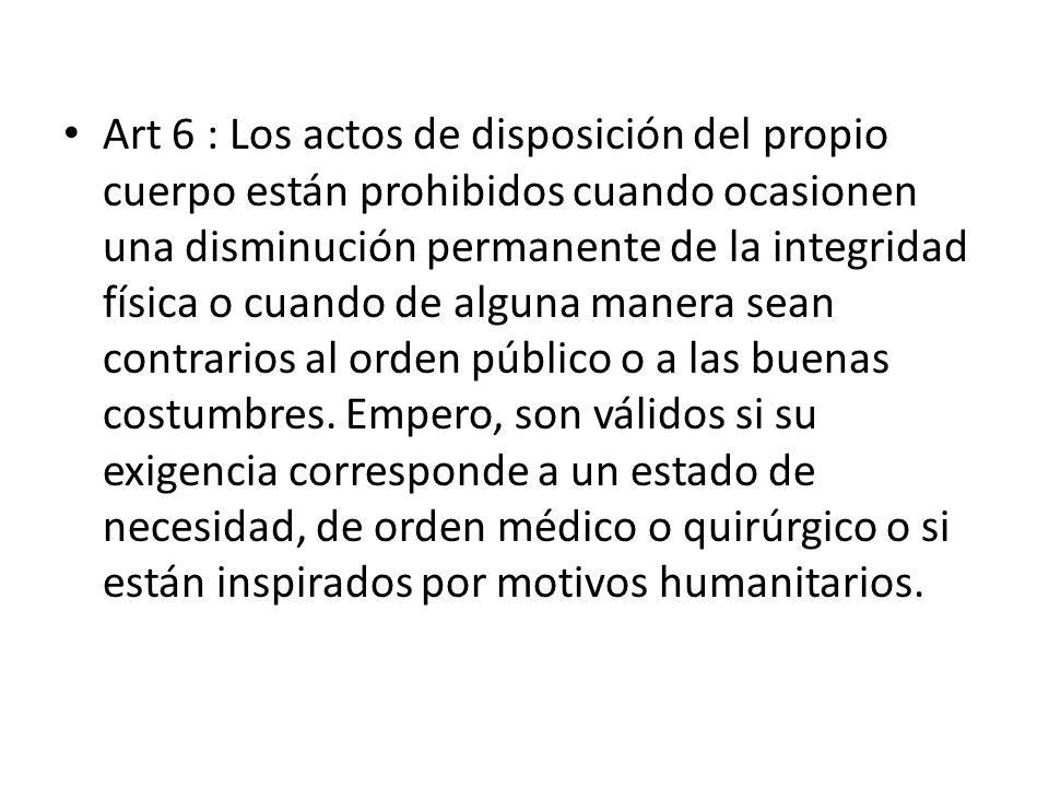 Art 6 : Los actos de disposición del propio cuerpo están prohibidos cuando ocasionen una disminución permanente de la integridad física o cuando de alguna manera sean contrarios al orden público o a las buenas costumbres.