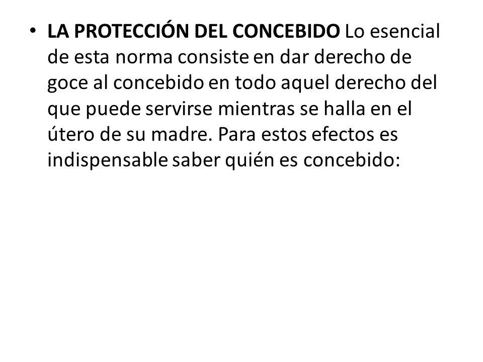 LA PROTECCIÓN DEL CONCEBIDO Lo esencial de esta norma consiste en dar derecho de goce al concebido en todo aquel derecho del que puede servirse mientras se halla en el útero de su madre.
