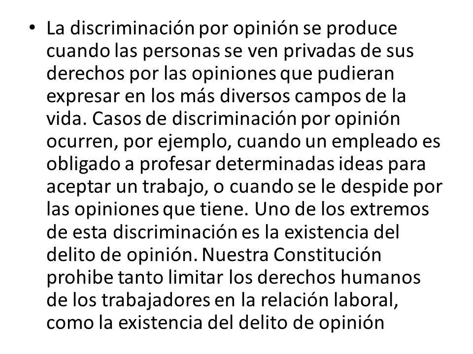 La discriminación por opinión se produce cuando las personas se ven privadas de sus derechos por las opiniones que pudieran expresar en los más diversos campos de la vida.
