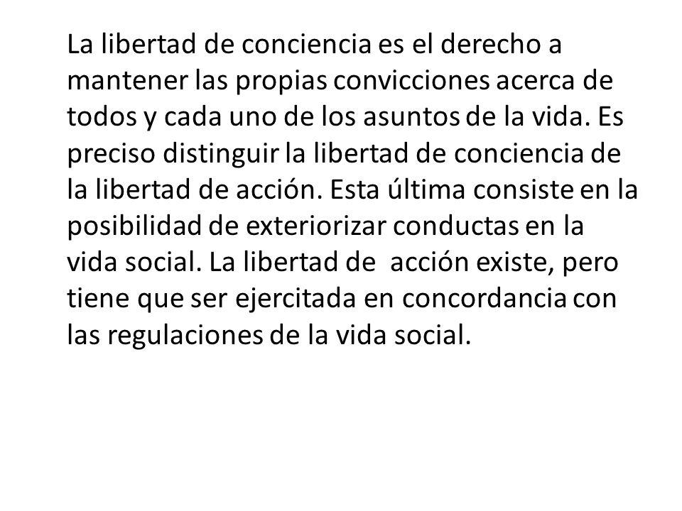 La libertad de conciencia es el derecho a mantener las propias convicciones acerca de todos y cada uno de los asuntos de la vida.