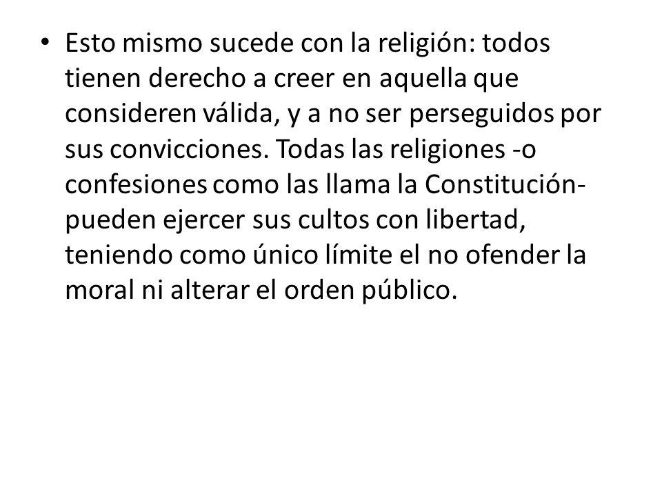 Esto mismo sucede con la religión: todos tienen derecho a creer en aquella que consideren válida, y a no ser perseguidos por sus convicciones.