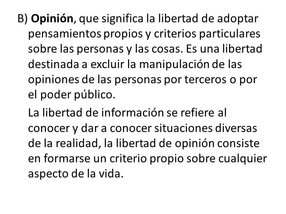 B) Opinión, que significa la libertad de adoptar pensamientos propios y criterios particulares sobre las personas y las cosas.