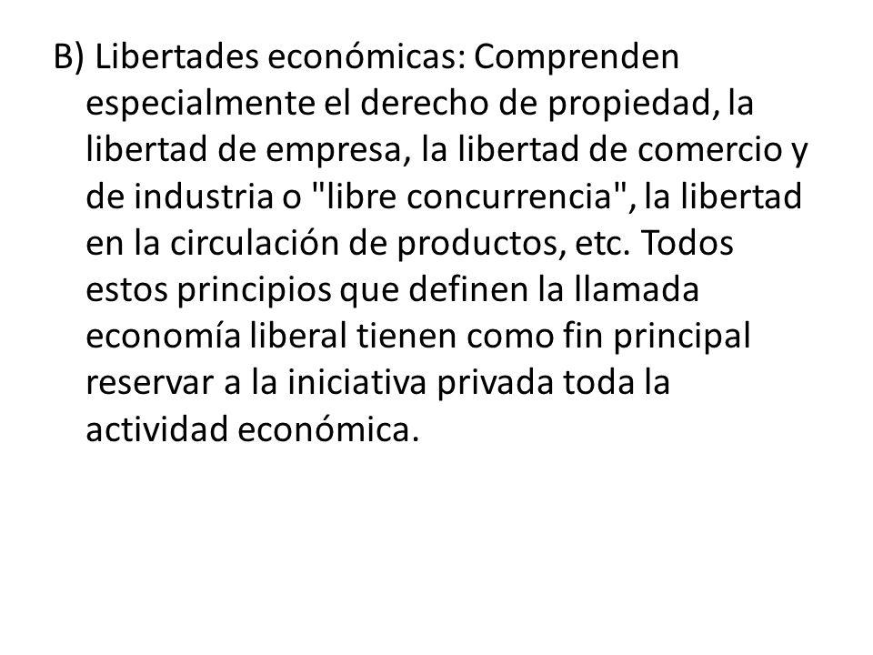 B) Libertades económicas: Comprenden especialmente el derecho de propiedad, la libertad de empresa, la libertad de comercio y de industria o libre concurrencia , la libertad en la circulación de productos, etc.