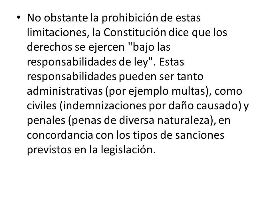 No obstante la prohibición de estas limitaciones, la Constitución dice que los derechos se ejercen bajo las responsabilidades de ley .
