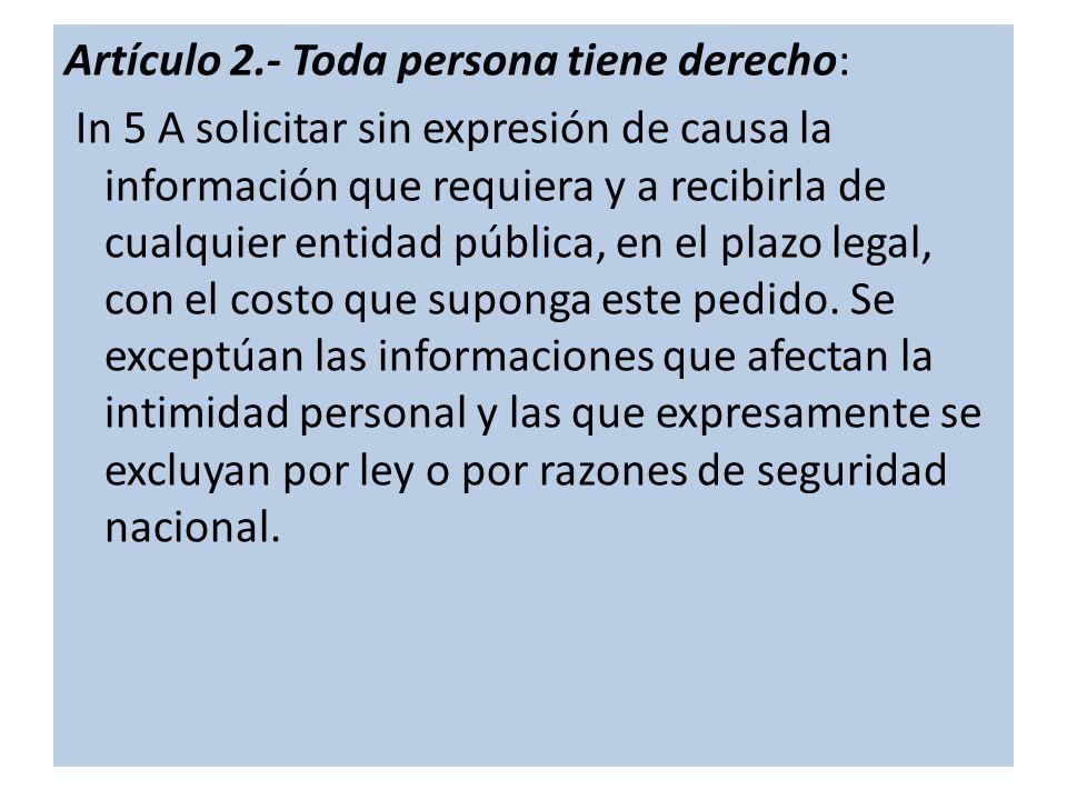 Artículo 2.- Toda persona tiene derecho: In 5 A solicitar sin expresión de causa la información que requiera y a recibirla de cualquier entidad pública, en el plazo legal, con el costo que suponga este pedido.