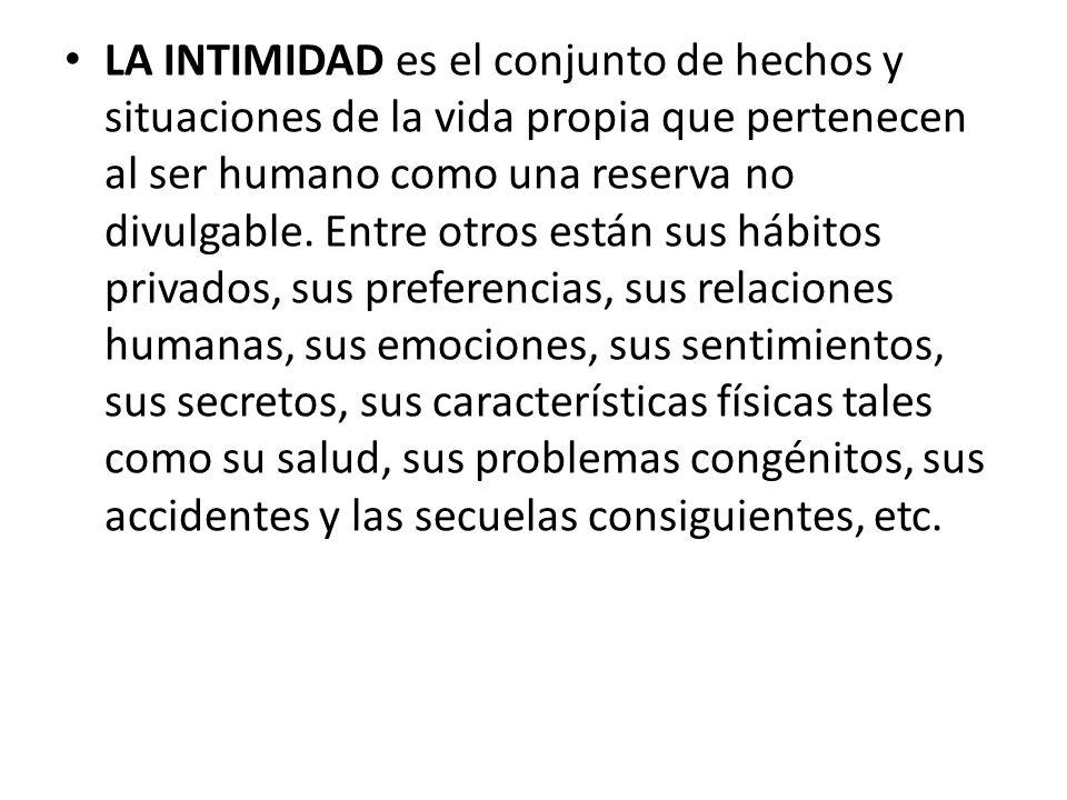 LA INTIMIDAD es el conjunto de hechos y situaciones de la vida propia que pertenecen al ser humano como una reserva no divulgable.