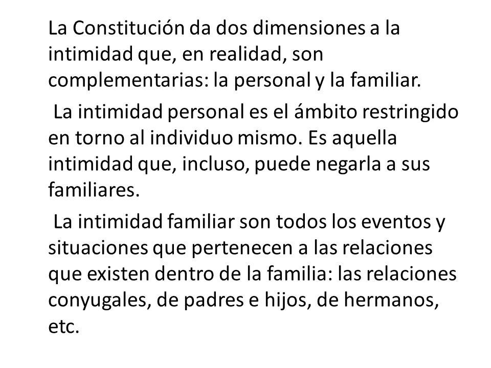 La Constitución da dos dimensiones a la intimidad que, en realidad, son complementarias: la personal y la familiar.