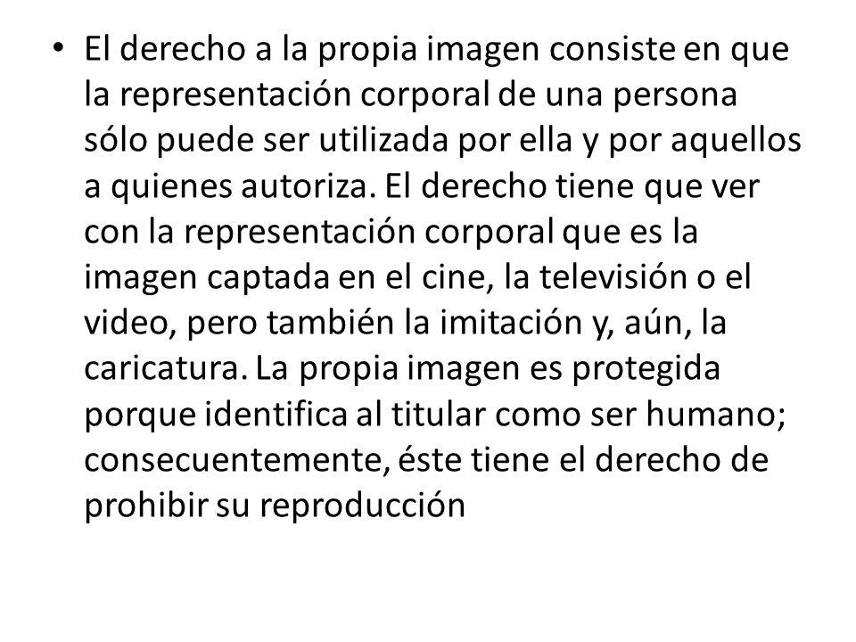 El derecho a la propia imagen consiste en que la representación corporal de una persona sólo puede ser utilizada por ella y por aquellos a quienes autoriza.