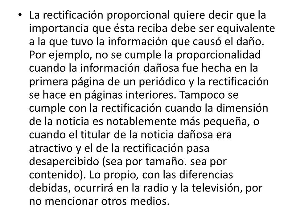 La rectificación proporcional quiere decir que la importancia que ésta reciba debe ser equivalente a la que tuvo la información que causó el daño.