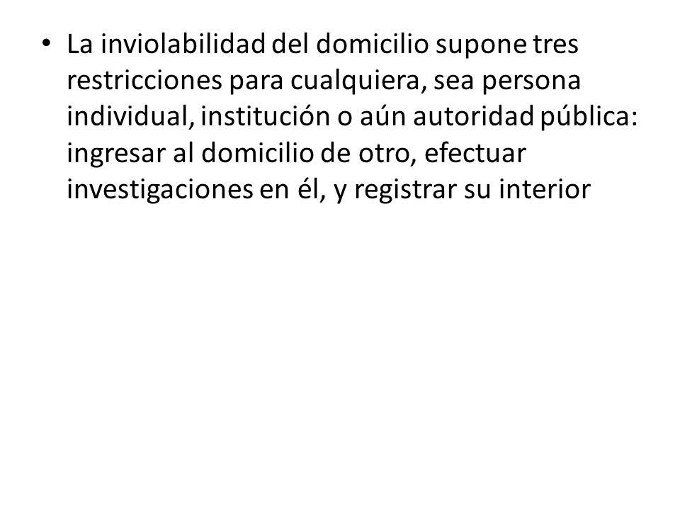 La inviolabilidad del domicilio supone tres restricciones para cualquiera, sea persona individual, institución o aún autoridad pública: ingresar al domicilio de otro, efectuar investigaciones en él, y registrar su interior