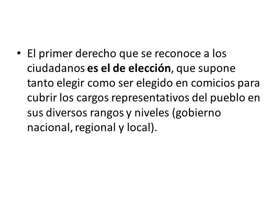 El primer derecho que se reconoce a los ciudadanos es el de elección, que supone tanto elegir como ser elegido en comicios para cubrir los cargos representativos del pueblo en sus diversos rangos y niveles (gobierno nacional, regional y local).