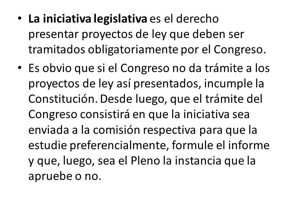 La iniciativa legislativa es el derecho presentar proyectos de ley que deben ser tramitados obligatoriamente por el Congreso.
