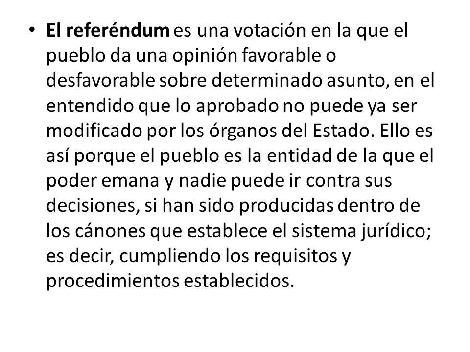 El referéndum es una votación en la que el pueblo da una opinión favorable o desfavorable sobre determinado asunto, en el entendido que lo aprobado no puede ya ser modificado por los órganos del Estado.