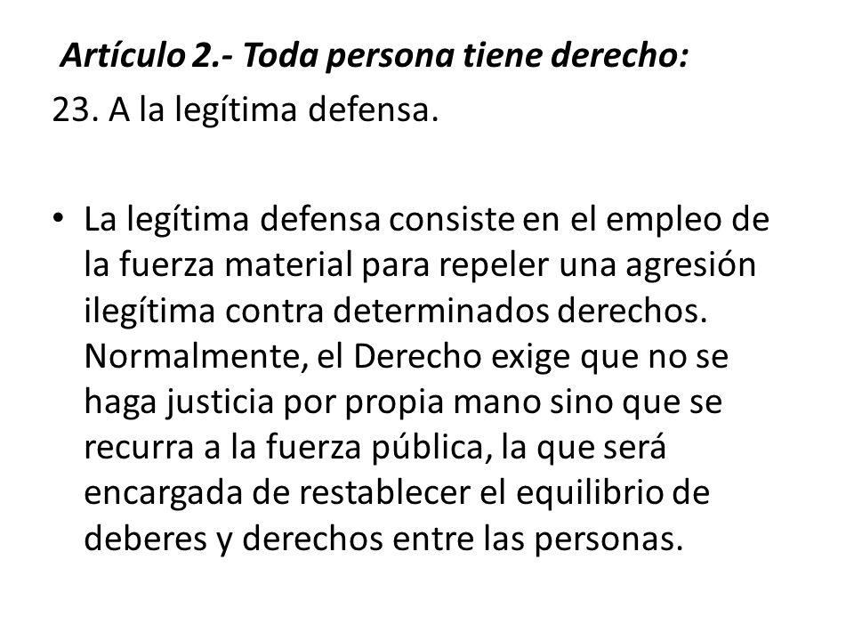 Artículo 2.- Toda persona tiene derecho: 23.A la legítima defensa.