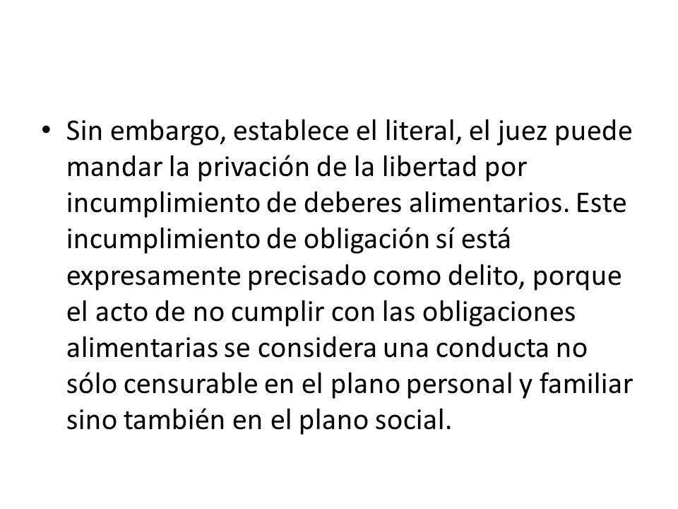 Sin embargo, establece el literal, el juez puede mandar la privación de la libertad por incumplimiento de deberes alimentarios.