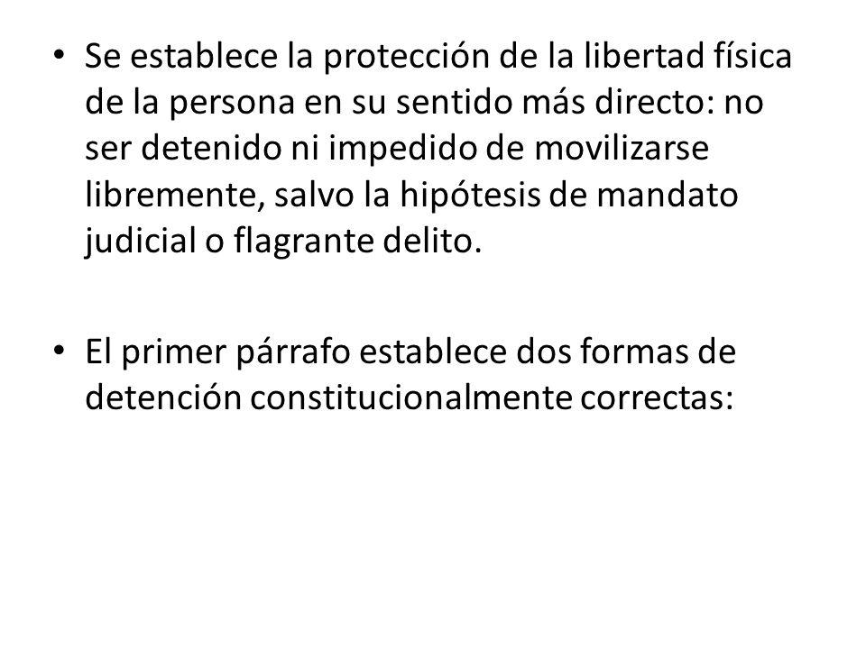 Se establece la protección de la libertad física de la persona en su sentido más directo: no ser detenido ni impedido de movilizarse libremente, salvo la hipótesis de mandato judicial o flagrante delito.