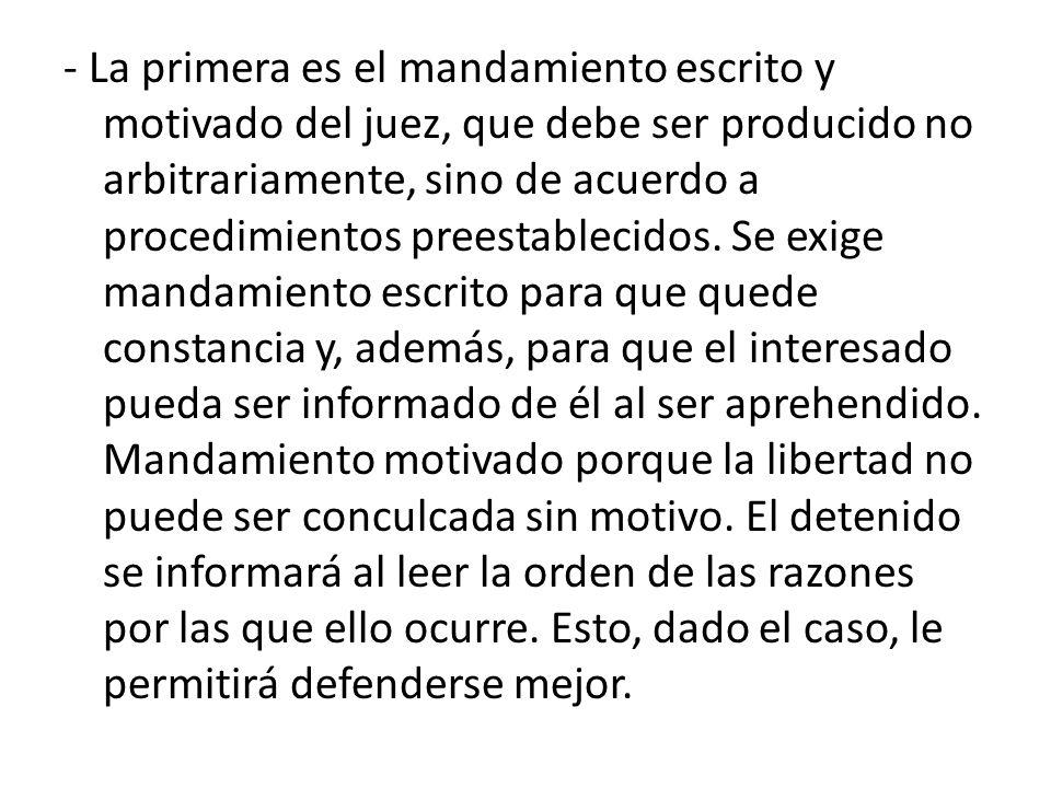- La primera es el mandamiento escrito y motivado del juez, que debe ser producido no arbitrariamente, sino de acuerdo a procedimientos preestablecidos.