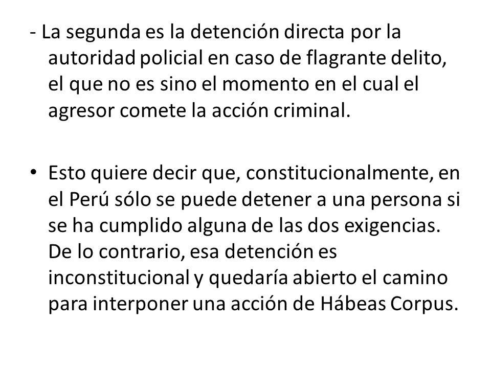- La segunda es la detención directa por la autoridad policial en caso de flagrante delito, el que no es sino el momento en el cual el agresor comete la acción criminal.