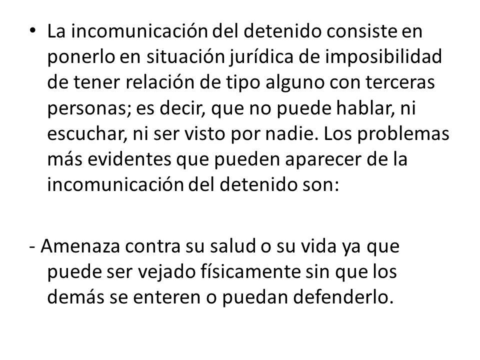 La incomunicación del detenido consiste en ponerlo en situación jurídica de imposibilidad de tener relación de tipo alguno con terceras personas; es decir, que no puede hablar, ni escuchar, ni ser visto por nadie.