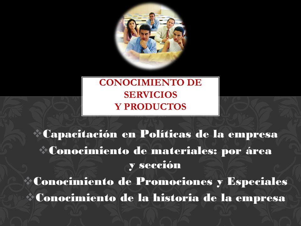 Capacitación en Políticas de la empresa Conocimiento de materiales: por área y sección Conocimiento de Promociones y Especiales Conocimiento de la his