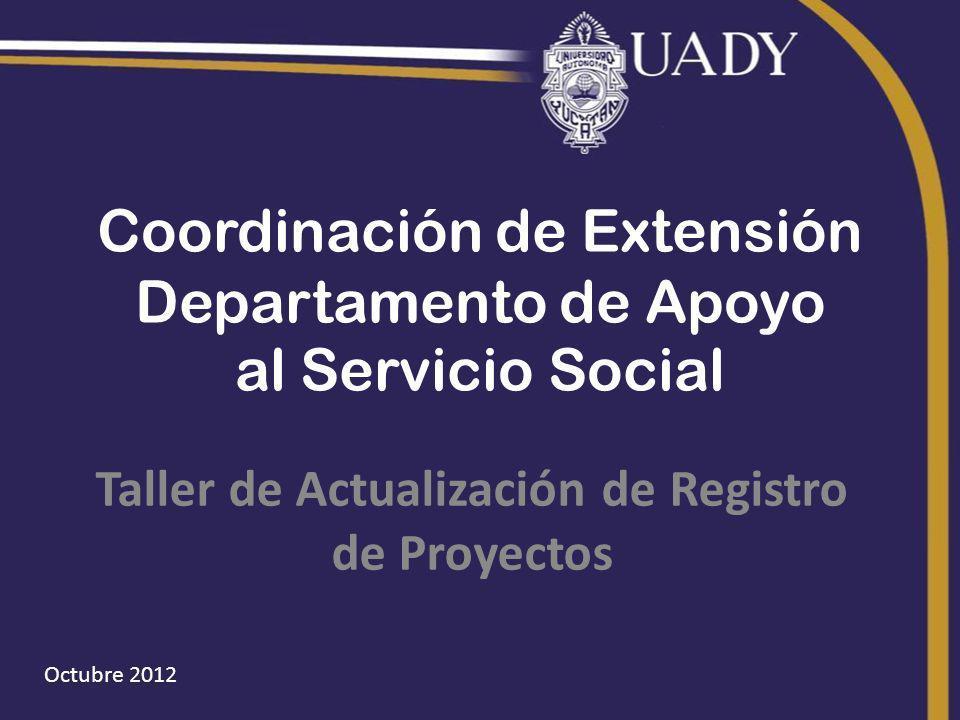 Octubre 2012 Coordinación de Extensión Departamento de Apoyo al Servicio Social Taller de Actualización de Registro de Proyectos