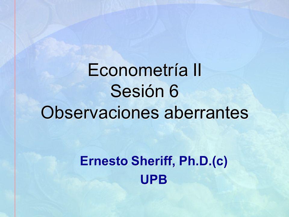 Econometría II Sesión 6 Observaciones aberrantes Ernesto Sheriff, Ph.D.(c) UPB Ernesto Sheriff, Ph.D.(c) UPB