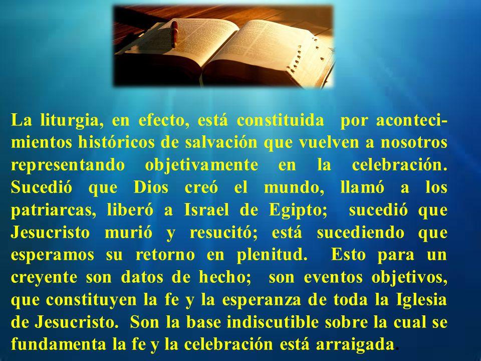 La liturgia, en efecto, está constituida por aconteci- mientos históricos de salvación que vuelven a nosotros representando objetivamente en la celebr
