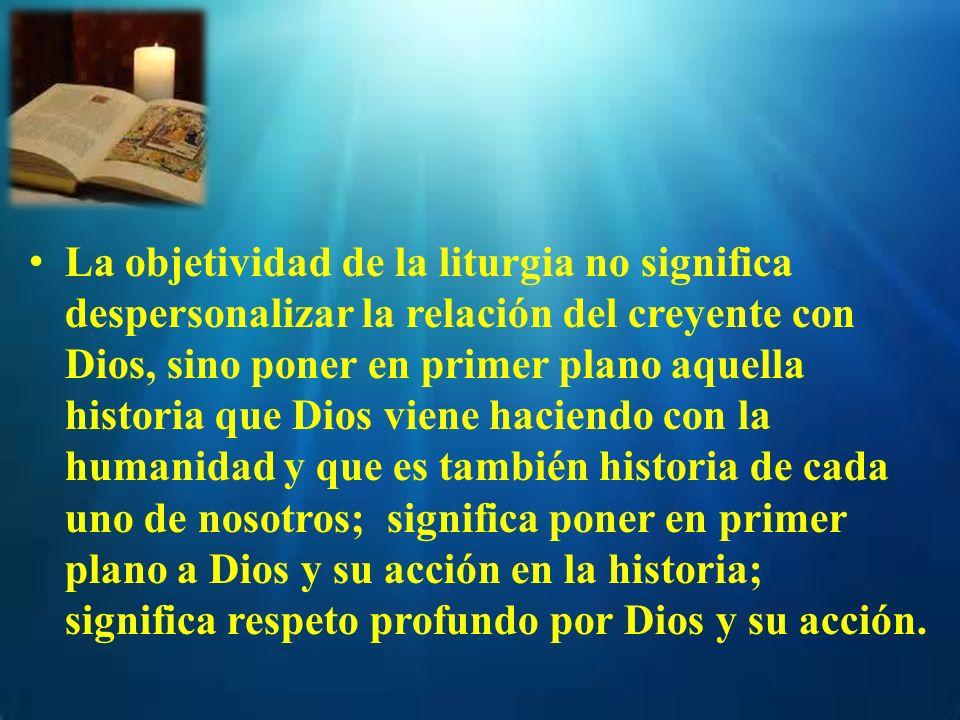La objetividad de la liturgia no significa despersonalizar la relación del creyente con Dios, sino poner en primer plano aquella historia que Dios vie