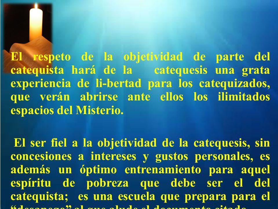 El respeto de la objetividad de parte del catequista hará de la catequesis una grata experiencia de li-bertad para los catequizados, que verán abrirse