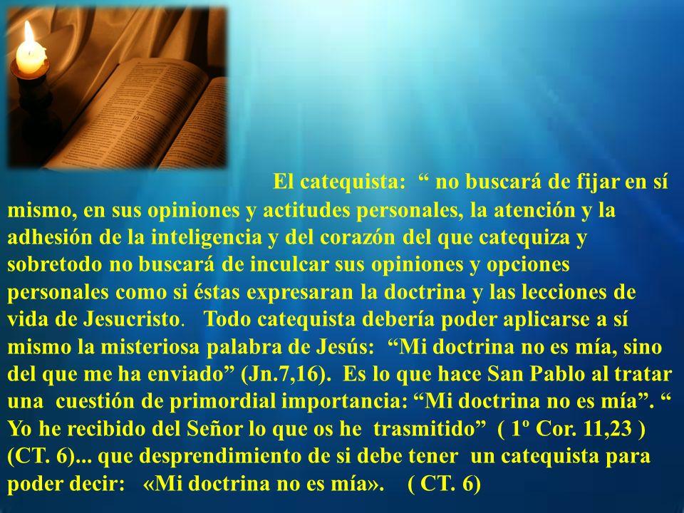 El catequista: no buscará de fijar en sí mismo, en sus opiniones y actitudes personales, la atención y la adhesión de la inteligencia y del corazón de