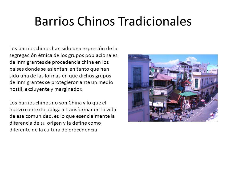 Barrios Chinos Tradicionales Los barrios chinos han sido una expresión de la segregación étnica de los grupos poblacionales de inmigrantes de procedencia china en los países donde se asientan, en tanto que han sido una de las formas en que dichos grupos de inmigrantes se protegieron ante un medio hostil, excluyente y marginador.