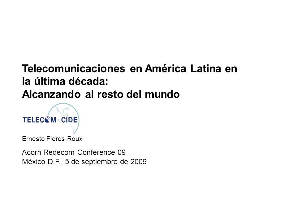 Telecomunicaciones en América Latina en la última década: Alcanzando al resto del mundo Acorn Redecom Conference 09 Ernesto Flores-Roux México D.F., 5 de septiembre de 2009
