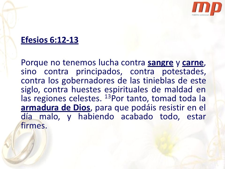 Efesios 6:12-13 Porque no tenemos lucha contra sangre y carne, sino contra principados, contra potestades, contra los gobernadores de las tinieblas de