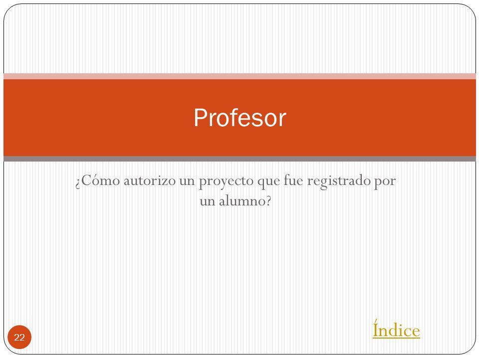 ¿Cómo autorizo un proyecto que fue registrado por un alumno? 22 Profesor Índice