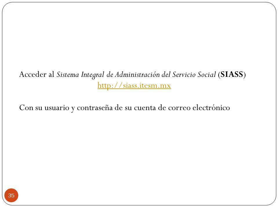 35 Acceder al Sistema Integral de Administración del Servicio Social (SIASS) http://siass.itesm.mx Con su usuario y contraseña de su cuenta de correo