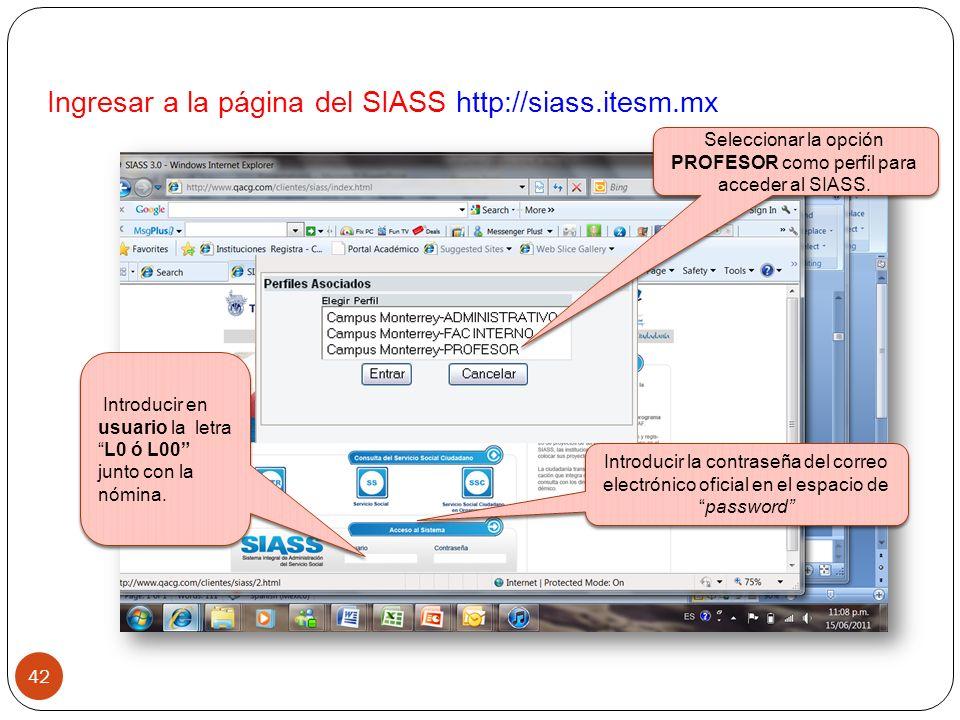 Ingresar a la página del SIASS http://siass.itesm.mx 42 Introducir la contraseña del correo electrónico oficial en el espacio depassword Seleccionar la opción PROFESOR como perfil para acceder al SIASS.