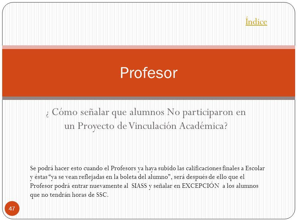 ¿ Cómo señalar que alumnos No participaron en un Proyecto de Vinculación Académica? 47 Profesor Índice Se podrá hacer esto cuando el Profesors ya haya