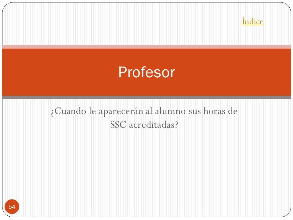 ¿Cuando le aparecerán al alumno sus horas de SSC acreditadas? 54 Profesor Índice