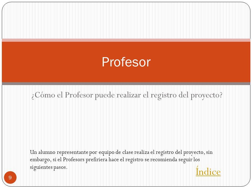 ¿Cómo el Profesor puede realizar el registro del proyecto? 9 Profesor Índice Un alumno representante por equipo de clase realiza el registro del proye