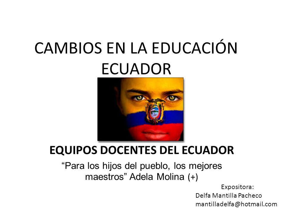 CAMBIOS EN LA EDUCACIÓN ECUADOR EQUIPOS DOCENTES DEL ECUADOR Para los hijos del pueblo, los mejores maestros Adela Molina (+) Expositora: Delfa Mantil