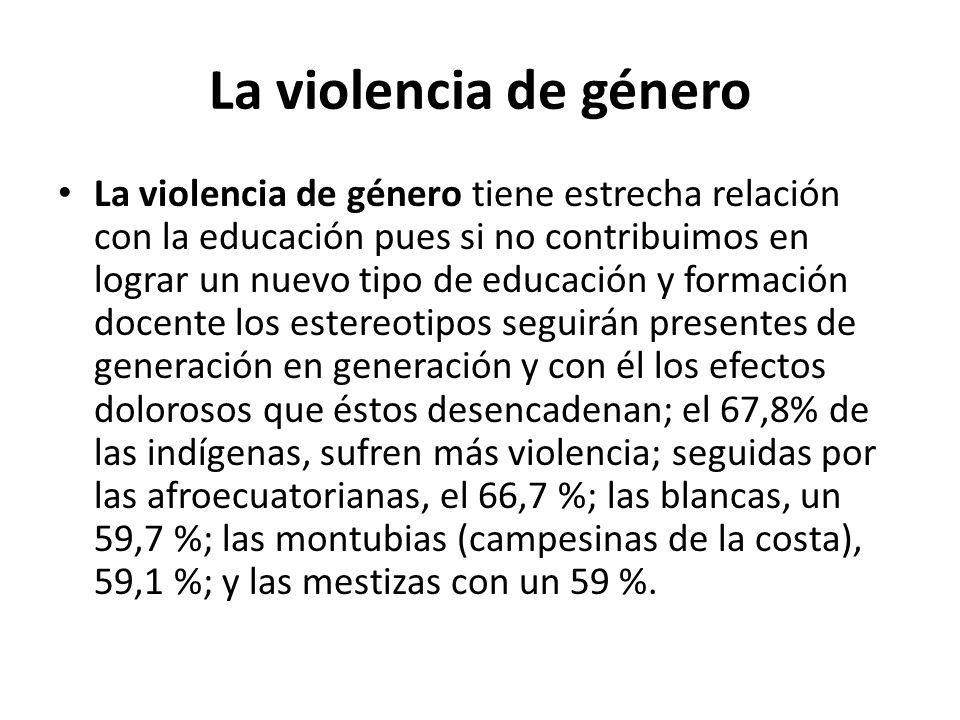 La violencia de género La violencia de género tiene estrecha relación con la educación pues si no contribuimos en lograr un nuevo tipo de educación y