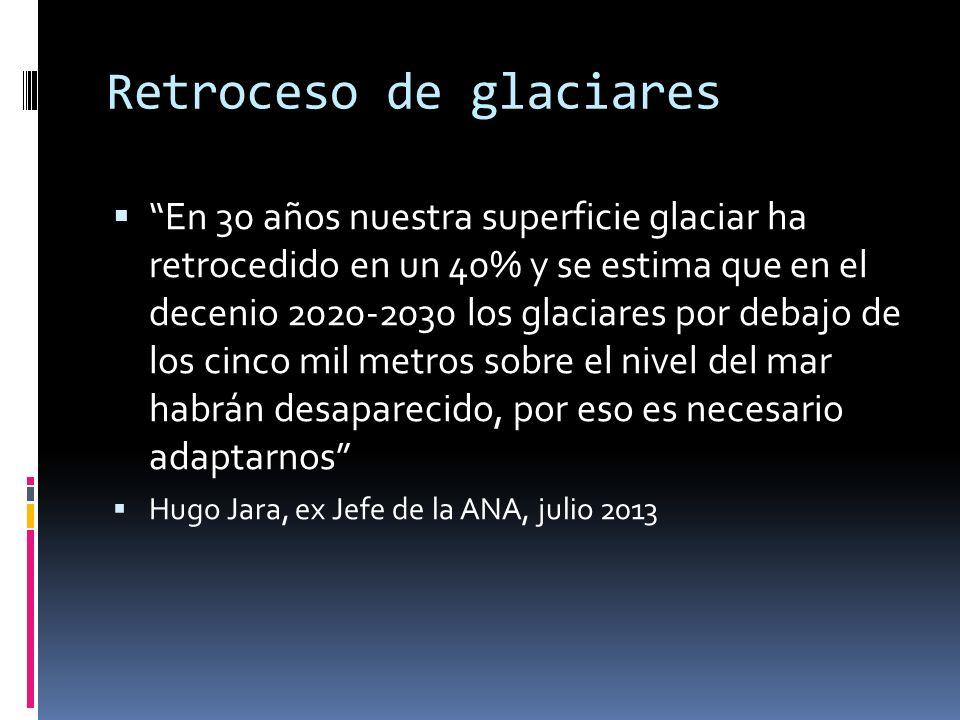Retroceso de glaciares En 30 años nuestra superficie glaciar ha retrocedido en un 40% y se estima que en el decenio 2020-2030 los glaciares por debajo de los cinco mil metros sobre el nivel del mar habrán desaparecido, por eso es necesario adaptarnos Hugo Jara, ex Jefe de la ANA, julio 2013
