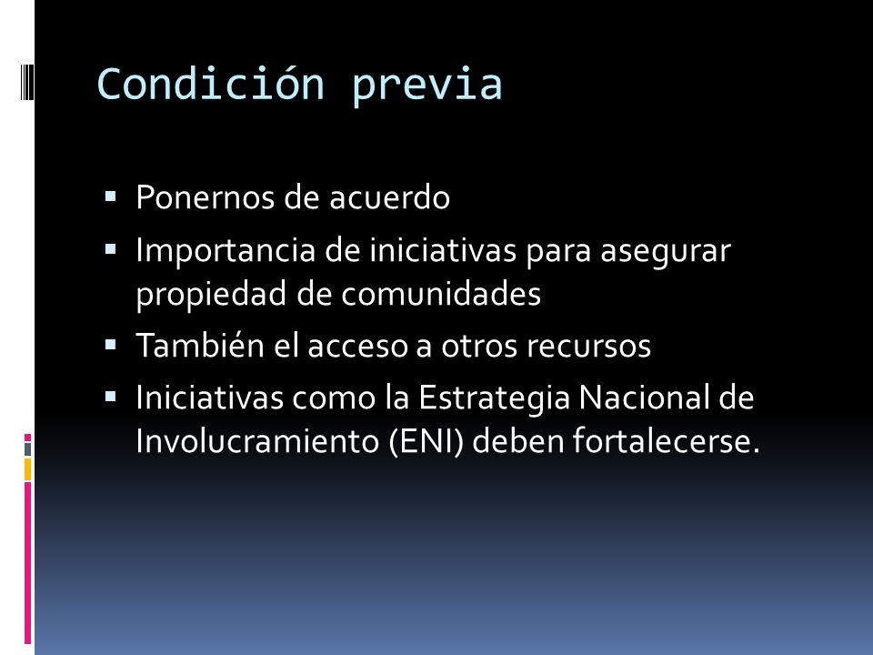 Condición previa Ponernos de acuerdo Importancia de iniciativas para asegurar propiedad de comunidades También el acceso a otros recursos Iniciativas como la Estrategia Nacional de Involucramiento (ENI) deben fortalecerse.