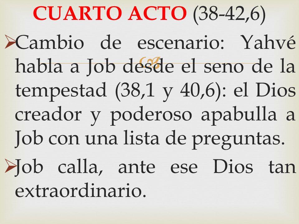 CUARTO ACTO (38-42,6) Cambio de escenario: Yahvé habla a Job desde el seno de la tempestad (38,1 y 40,6): el Dios creador y poderoso apabulla a Job co