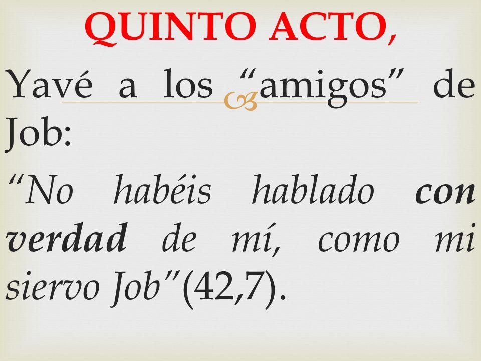 QUINTO ACTO, Yavé a los amigos de Job: No habéis hablado con verdad de mí, como mi siervo Job (42,7).