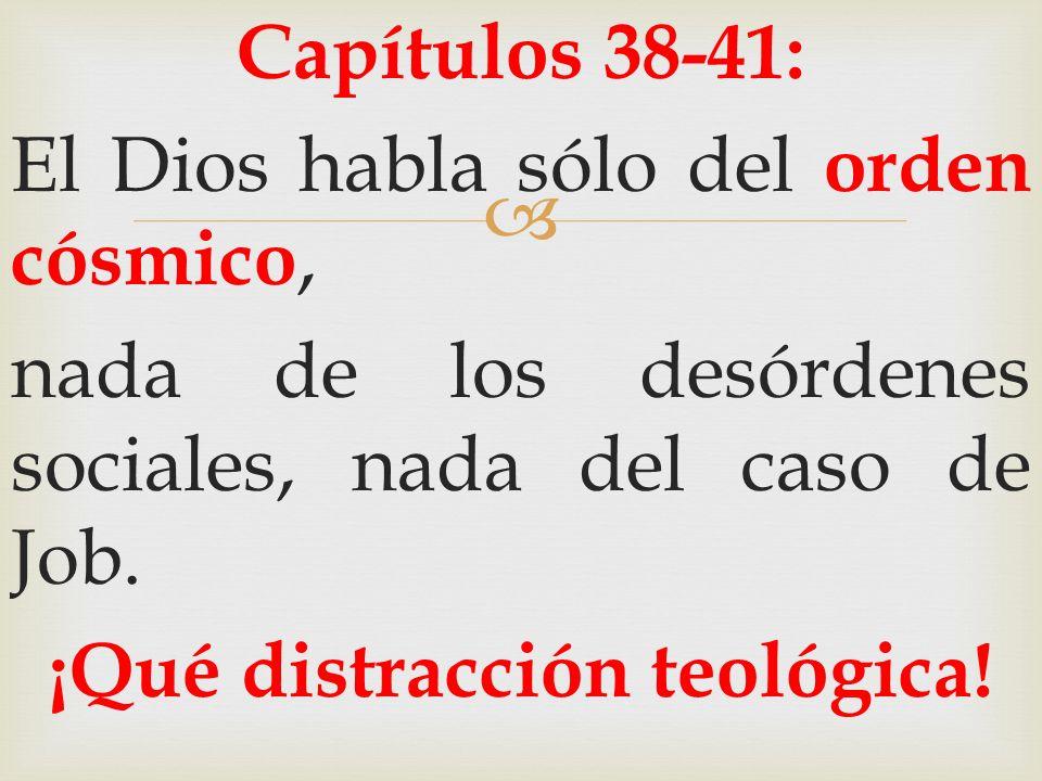 Capítulos 38-41: El Dios habla sólo del orden cósmico, nada de los desórdenes sociales, nada del caso de Job. ¡Qué distracción teológica!