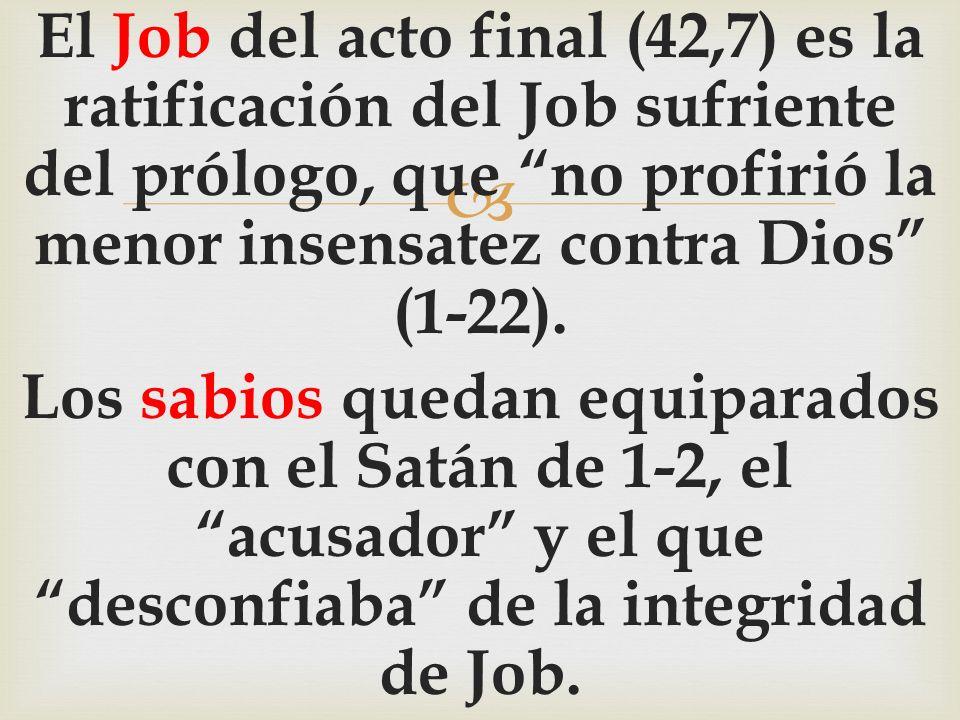 El Job del acto final (42,7) es la ratificación del Job sufriente del prólogo, que no profirió la menor insensatez contra Dios (1-22). Los sabios qued
