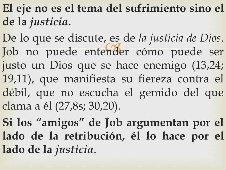 El eje no es el tema del sufrimiento sino el de la justicia. De lo que se discute, es de la justicia de Dios. Job no puede entender cómo puede ser jus
