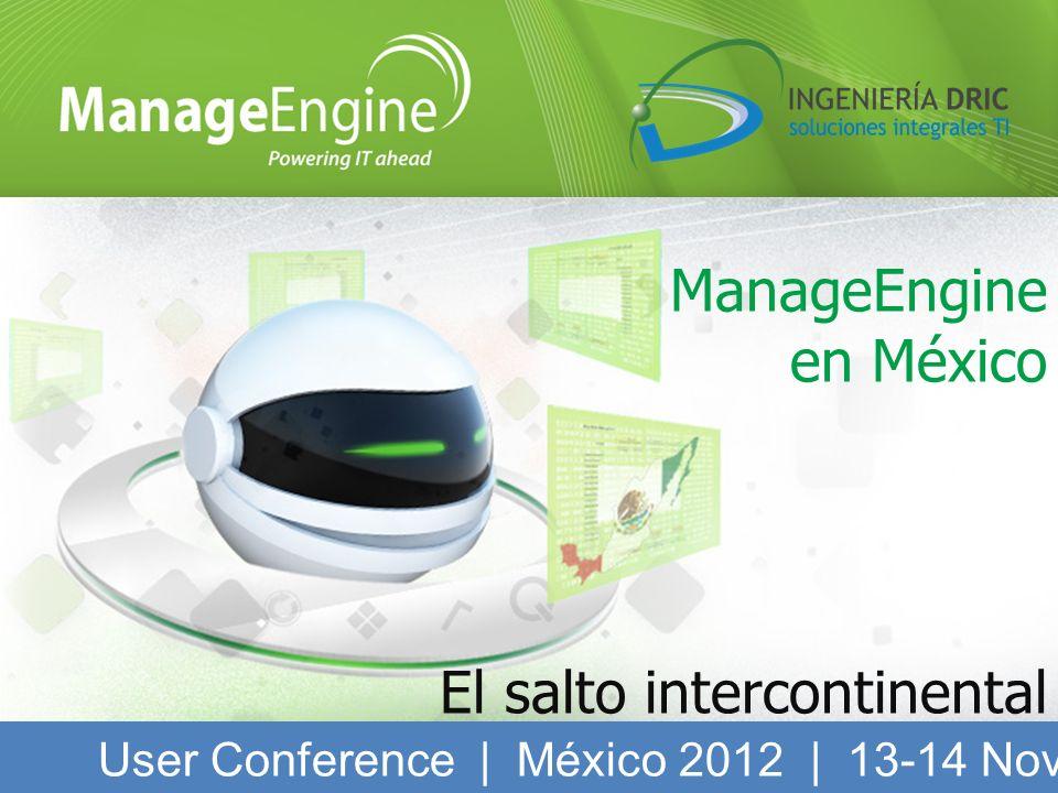 ManageEngine en México El salto intercontinental User Conference | México 2012 | 13-14 Noviembre 2012