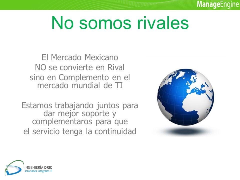 No somos rivales El Mercado Mexicano NO se convierte en Rival sino en Complemento en el mercado mundial de TI Estamos trabajando juntos para dar mejor soporte y complementaros para que el servicio tenga la continuidad